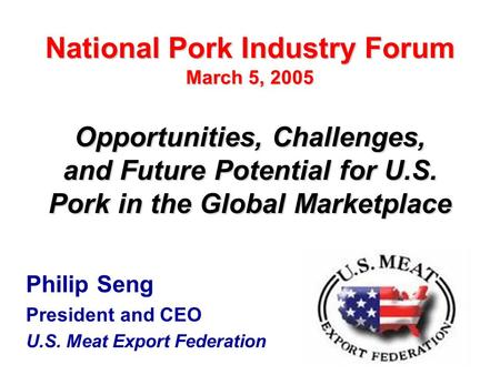 1 Philip Seng President and CEO U.S. Meat Export Federation Opportunities, Challenges, and Future Potential for U.S. Pork in the Global Marketplace National.
