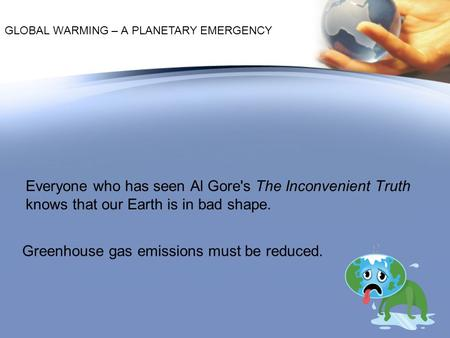 Greenhouse gas emissions must be reduced. Everyone who has seen Al Gore's The Inconvenient Truth knows that our Earth is in bad shape. GLOBAL WARMING –