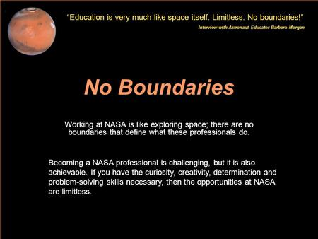 Education is very much like space itself. Limitless. No boundaries! Interview with Astronaut Educator Barbara Morgan No Boundaries Working at NASA is like.