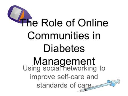 The Role of Online Communities in Diabetes Management Using social networking to improve self-care and standards of care.