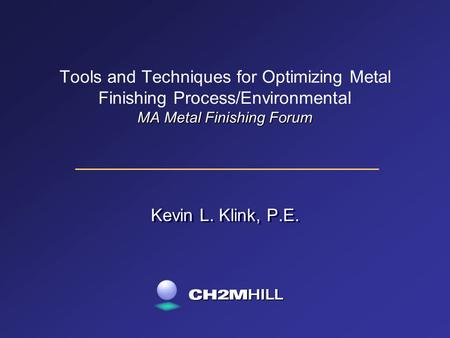 MA Metal Finishing Forum Tools and Techniques for Optimizing Metal Finishing Process/Environmental MA Metal Finishing Forum Kevin L. Klink, P.E.