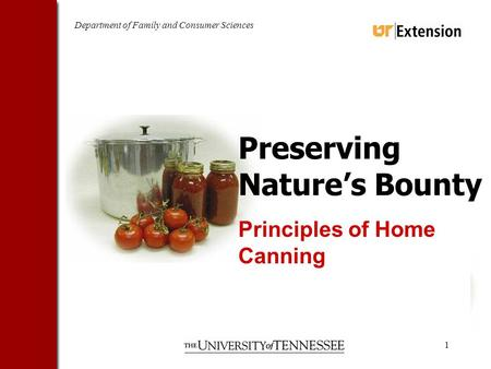 Department of Family and Consumer Sciences 1 Preserving Natures Bounty Principles of Home Canning.