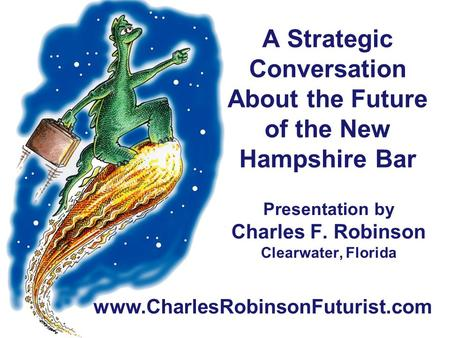 Presentation by Charles F. Robinson Clearwater, Florida www.CharlesRobinsonFuturist.com A Strategic Conversation About the Future of the New Hampshire.