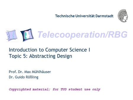Telecooperation/RBG Technische Universität Darmstadt Copyrighted material; for TUD student use only Introduction to Computer Science I Topic 5: Abstracting.