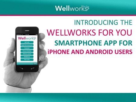Smartphone App INTRODUCING THE WELLWORKS FOR YOU SMARTPHONE APP FOR iPHONE AND ANDROID USERS.