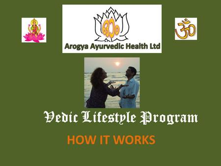 Vedic Lifestyle Program HOW IT WORKS. First Consultation Come and Relax with some Herbal Tea and discuss your Medical History and Background Mental Assessment,