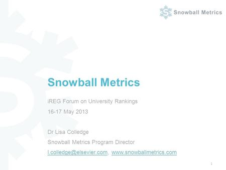 IREG Forum on University Rankings 16-17 May 2013 Dr Lisa Colledge Snowball Metrics Program Director
