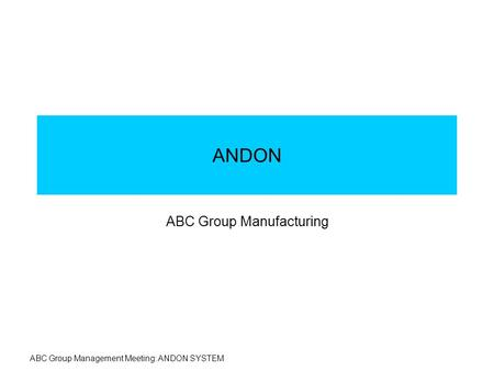 ABC Group Management Meeting: ANDON SYSTEM ANDON ABC Group Manufacturing.