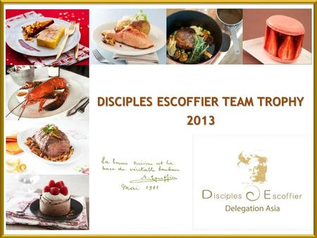 DISCIPLES ESCOFFIER TEAM TROPHY 2013. 2 nd Disciples Escoffier Team Contest – Asia A word from Disciples Escoffier International Asias Chairman, Chef.