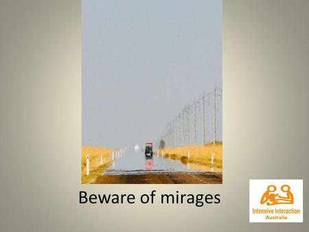 Beware of mirages. Mirage There are many checklists, assessments and hierarchies of skills we can use to guide interventions & identify the communicative.