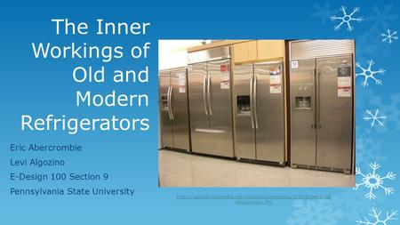 The Inner Workings of Old and Modern Refrigerators Eric Abercrombie Levi Algozino E-Design 100 Section 9 Pennsylvania State University