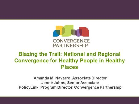 Blazing the Trail: National and Regional Convergence for Healthy People in Healthy Places Amanda M. Navarro, Associate Director Jenné Johns, Senior Associate.