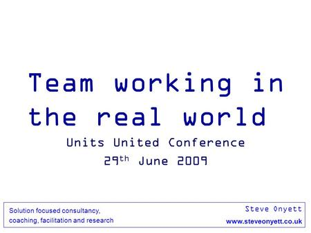 Steve Onyett www.steveonyett.co.uk Solution focused consultancy, coaching, facilitation and research Team working in the real world Units United Conference.