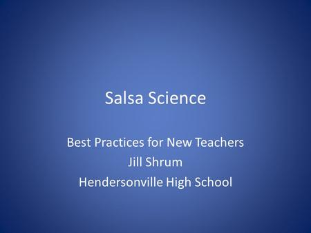 Salsa Science Best Practices for New Teachers Jill Shrum Hendersonville High School.