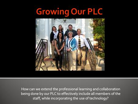 How can we extend the professional learning and collaboration being done by our PLC to effectively include all members of the staff, while incorporating.