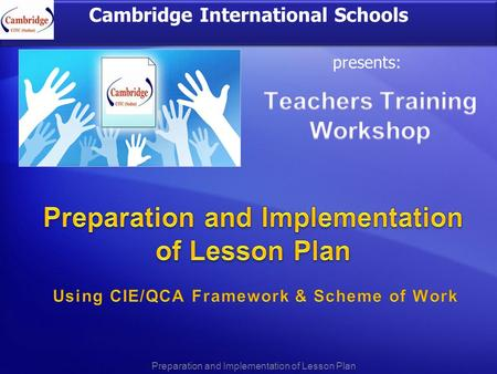 Cambridge International Schools presents: Preparation and Implementation of Lesson Plan.
