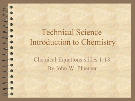Technical Science Introduction to Chemistry Chemical Equations slides 1-18 By John W. Pluemer.