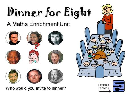 Dinner for Eight A Maths Enrichment Unit Who would you invite to dinner? Proceed to Menu.