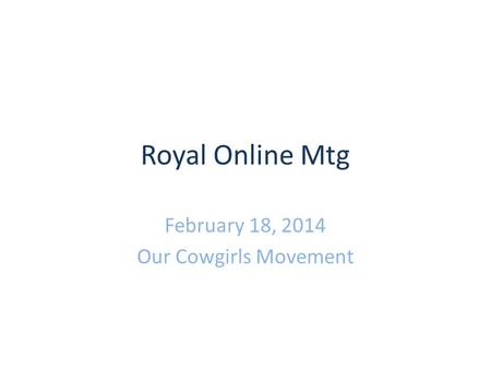 Royal Online Mtg February 18, 2014 Our Cowgirls Movement.
