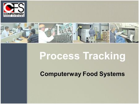 Process Tracking Computerway Food Systems. Plant Floor Tracking System Real Time Traceability Capabilities: receiving, maintaining recipes, batch tracking.