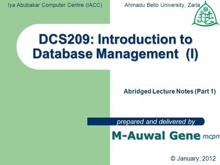 DCS209: Introduction to Database Management (I) prepared and delivered by Iya Abubakar Computer Centre (IACC)Ahmadu Bello University, Zaria M-Auwal Gene.