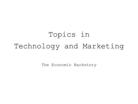Topics in Technology and Marketing The Economic Backstory.