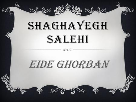 SHAGHAYEGH SALEHI Eide ghorban. EID AL- ADHA Eid-Al-Adha is one of the major holidays of Islam. According to Muslim tradition, it celebrates the sacrifice.
