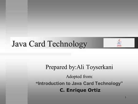 1 Java Card Technology Prepared by:Ali Toyserkani Adopted from: Introduction to Java Card Technology C. Enrique Ortiz.