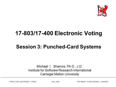 17-803/17-400 ELECTRONIC VOTING FALL 2004 COPYRIGHT © 2004 MICHAEL I. SHAMOS 17-803/17-400 Electronic Voting Session 3: Punched-Card Systems Michael I.