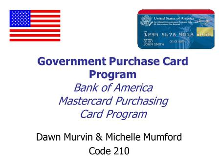 Government Purchase Card Program Bank of America Mastercard Purchasing Card Program Dawn Murvin & Michelle Mumford Code 210.