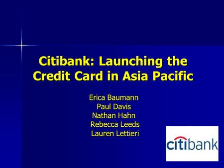 Citibank: Launching the Credit Card in Asia Pacific Erica Baumann Paul Davis Nathan Hahn Rebecca Leeds Rebecca Leeds Lauren Lettieri Lauren Lettieri.