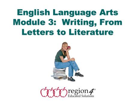 English Language Arts & Reading 1 English Language Arts Module 3: Writing, From Letters to Literature.