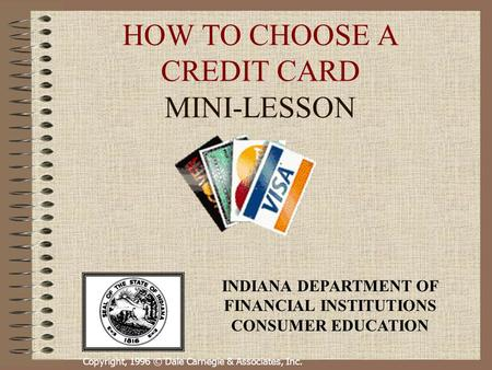 Copyright, 1996 © Dale Carnegie & Associates, Inc. HOW TO CHOOSE A CREDIT CARD MINI-LESSON INDIANA DEPARTMENT OF FINANCIAL INSTITUTIONS CONSUMER EDUCATION.