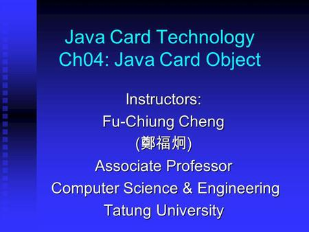 Java Card Technology Ch04: Java Card Object Instructors: Fu-Chiung Cheng ( ) Associate Professor Computer Science & Engineering Computer Science & Engineering.