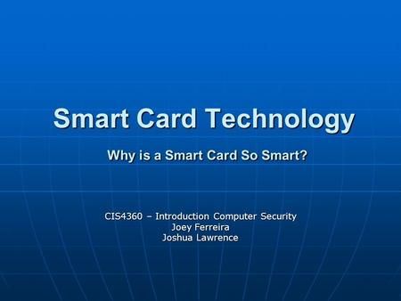 Smart Card Technology Why is a Smart Card So Smart? CIS4360 – Introduction Computer Security Joey Ferreira Joshua Lawrence.