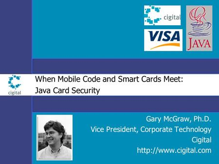 When Mobile Code and Smart Cards Meet: Java Card Security Gary McGraw, Ph.D. Vice President, Corporate Technology Cigital