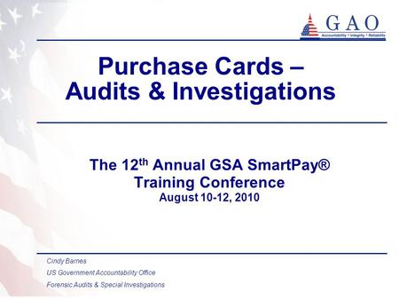 Purchase Cards – Audits & Investigations The 12 th Annual GSA SmartPay® Training Conference August 10-12, 2010 Cindy Barnes US Government Accountability.
