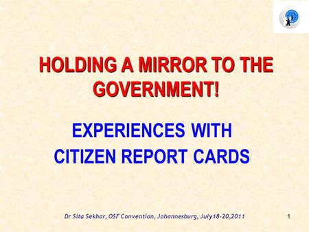 Dr Sita Sekhar, OSF Convention, Johannesburg, July18-20,2011 HOLDING A MIRROR TO THE GOVERNMENT! EXPERIENCES WITH CITIZEN REPORT CARDS 1.