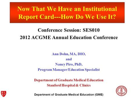 Department of Graduate Medical Education (GME) Now That We Have an Institutional Report Card---How Do We Use It? Conference Session: SES010 2012 ACGME.