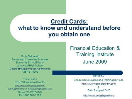 Credit Cards: what to know and understand before you obtain one Financial Education & Training Institute June 2009 CENTS – Consumer Education and Training.