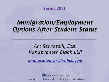 Spring 2011 Immigration/Employment Options After Student Status Art Serratelli, Esq. Vandeventer Black LLP Norfolk Richmond Raleigh.