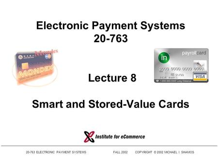 20-763 ELECTRONIC PAYMENT SYSTEMSFALL 2002COPYRIGHT © 2002 MICHAEL I. SHAMOS Electronic Payment Systems 20-763 Lecture 8 Smart and Stored-Value Cards.