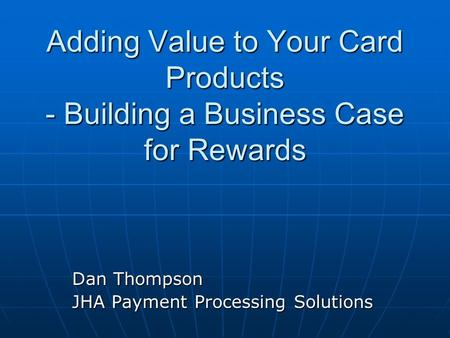 Adding Value to Your Card Products - Building a Business Case for Rewards Dan Thompson JHA Payment Processing Solutions.
