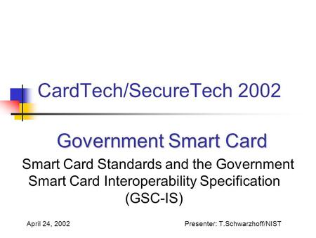 CardTech/SecureTech 2002 Government Smart Card Government Smart Card Smart Card Standards and the Government Smart Card Interoperability Specification.