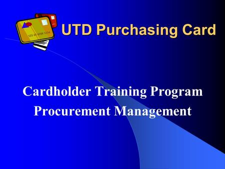 UTD Purchasing Card Cardholder Training Program Procurement Management.