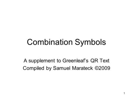 1 Combination Symbols A supplement to Greenleafs QR Text Compiled by Samuel Marateck ©2009.