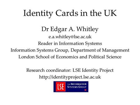 Identity Cards in the UK Dr Edgar A. Whitley Reader in Information Systems Information Systems Group, Department of Management London.