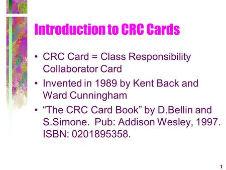 1 Introduction to CRC Cards CRC Card = Class Responsibility Collaborator Card Invented in 1989 by Kent Back and Ward Cunningham The CRC Card Book by D.Bellin.