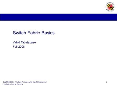 1 ENTS689L: Packet Processing and Switching Switch Fabric Basics Switch Fabric Basics Vahid Tabatabaee Fall 2006.