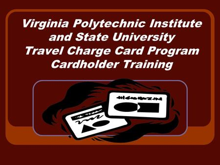 Virginia Polytechnic Institute and State University Travel Charge Card Program Cardholder Training.